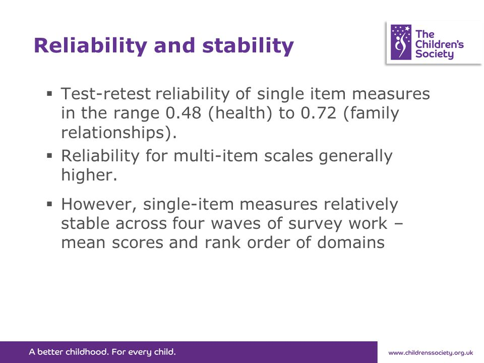Reliability and stability  Test-retest reliability of single item measures in the range 0.48 (health) to 0.72 (family relationships).  Reliability f