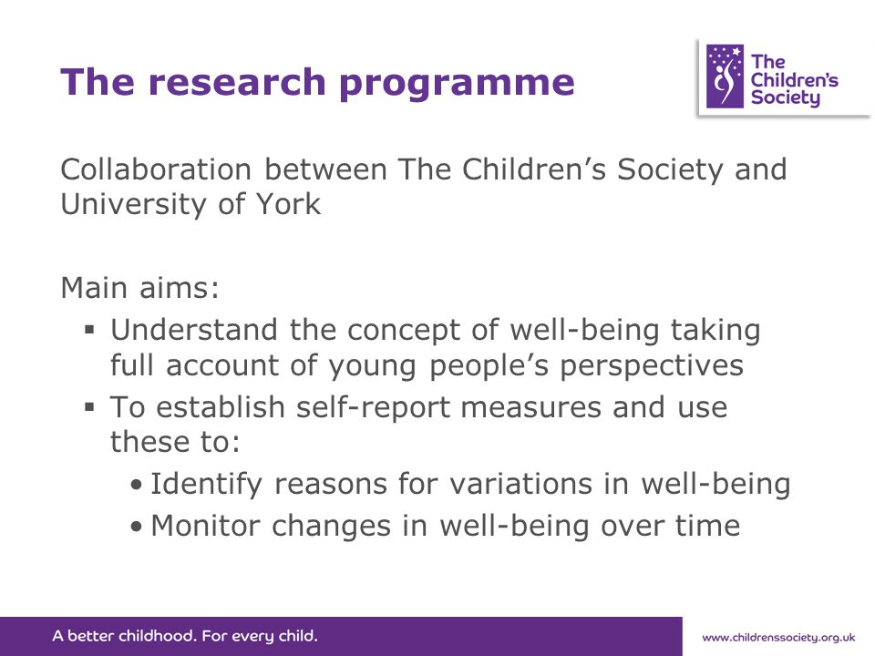 The research programme Collaboration between The Children's Society and University of York Main aims:  Understand the concept of well-being taking full account of young people's perspectives  To establish self-report measures and use these to: Identify reasons for variations in well-being Monitor changes in well-being over time