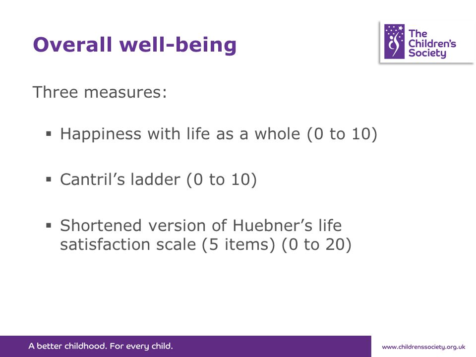 Overall well-being Three measures:  Happiness with life as a whole (0 to 10)  Cantril's ladder (0 to 10)  Shortened version of Huebner's life satis