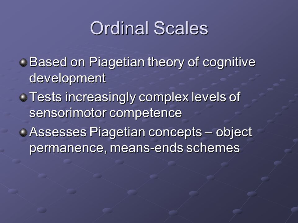 Ordinal Scales Based on Piagetian theory of cognitive development Tests increasingly complex levels of sensorimotor competence Assesses Piagetian concepts – object permanence, means-ends schemes