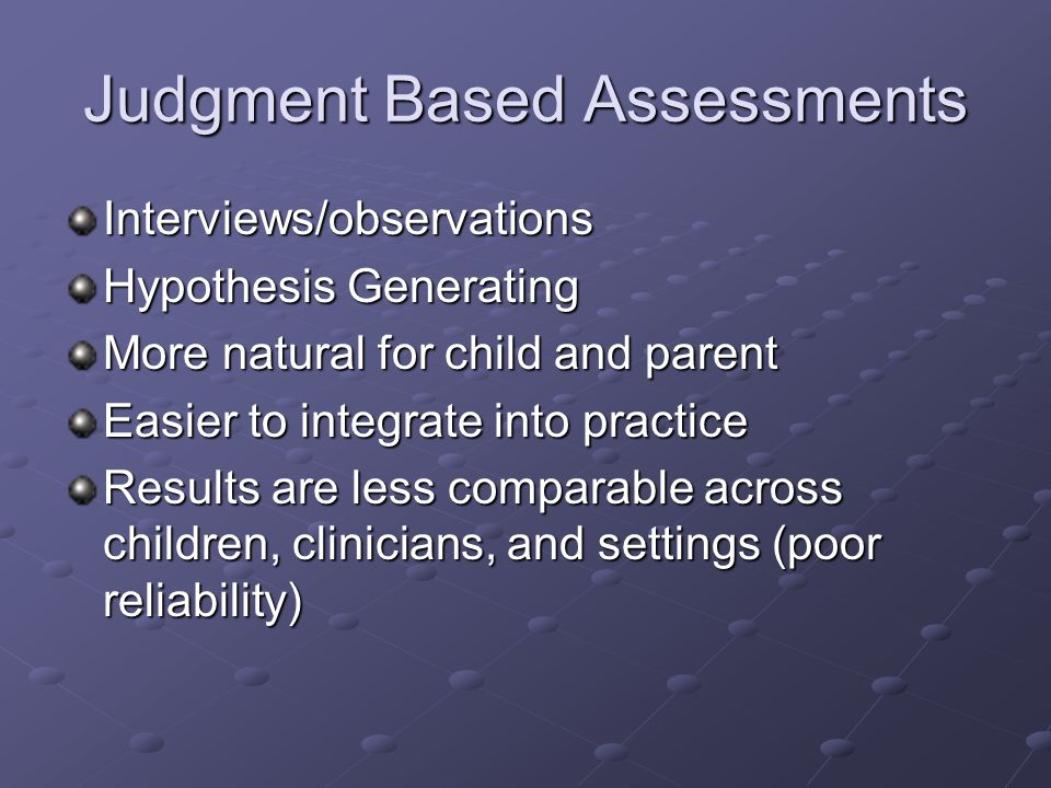 Judgment Based Assessments Interviews/observations Hypothesis Generating More natural for child and parent Easier to integrate into practice Results are less comparable across children, clinicians, and settings (poor reliability)