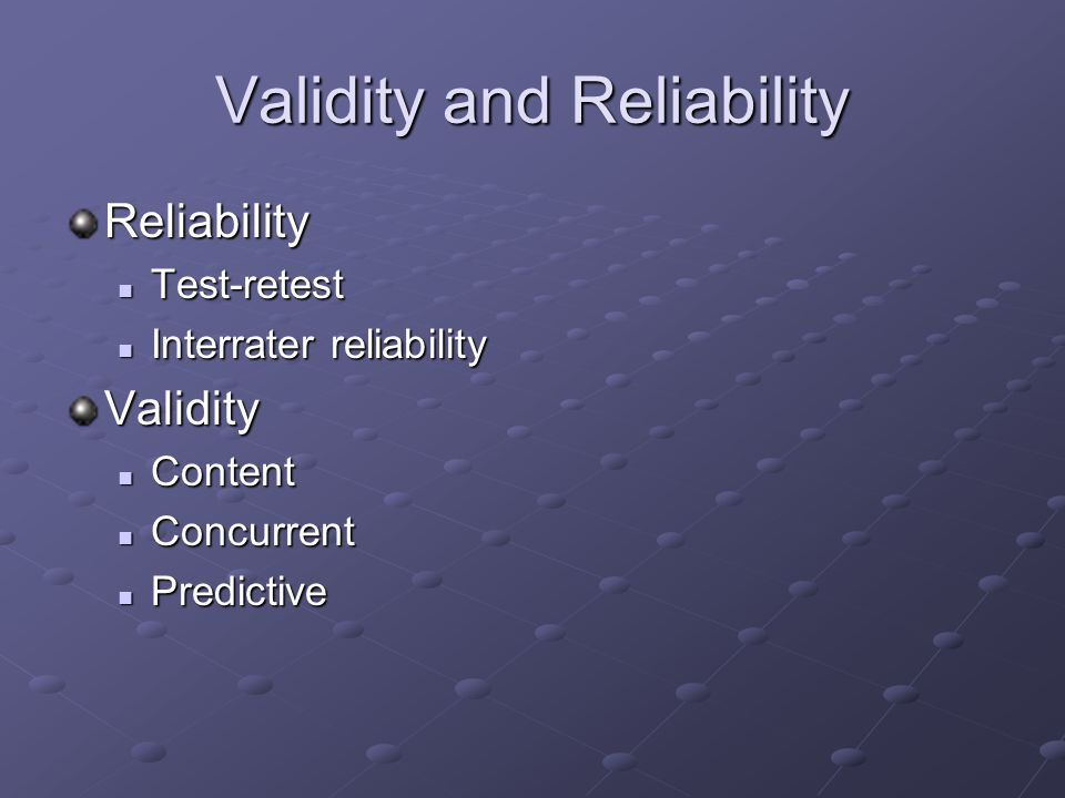 Validity and Reliability Reliability Test-retest Test-retest Interrater reliability Interrater reliabilityValidity Content Content Concurrent Concurrent Predictive Predictive