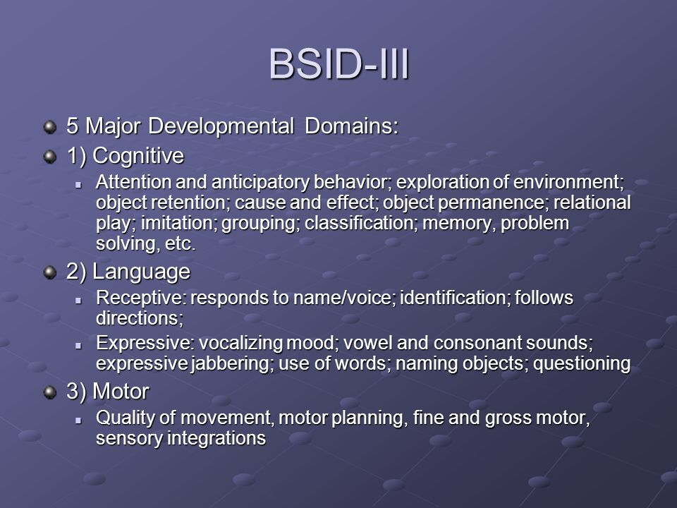 BSID-III 5 Major Developmental Domains: 1) Cognitive Attention and anticipatory behavior; exploration of environment; object retention; cause and effect; object permanence; relational play; imitation; grouping; classification; memory, problem solving, etc.