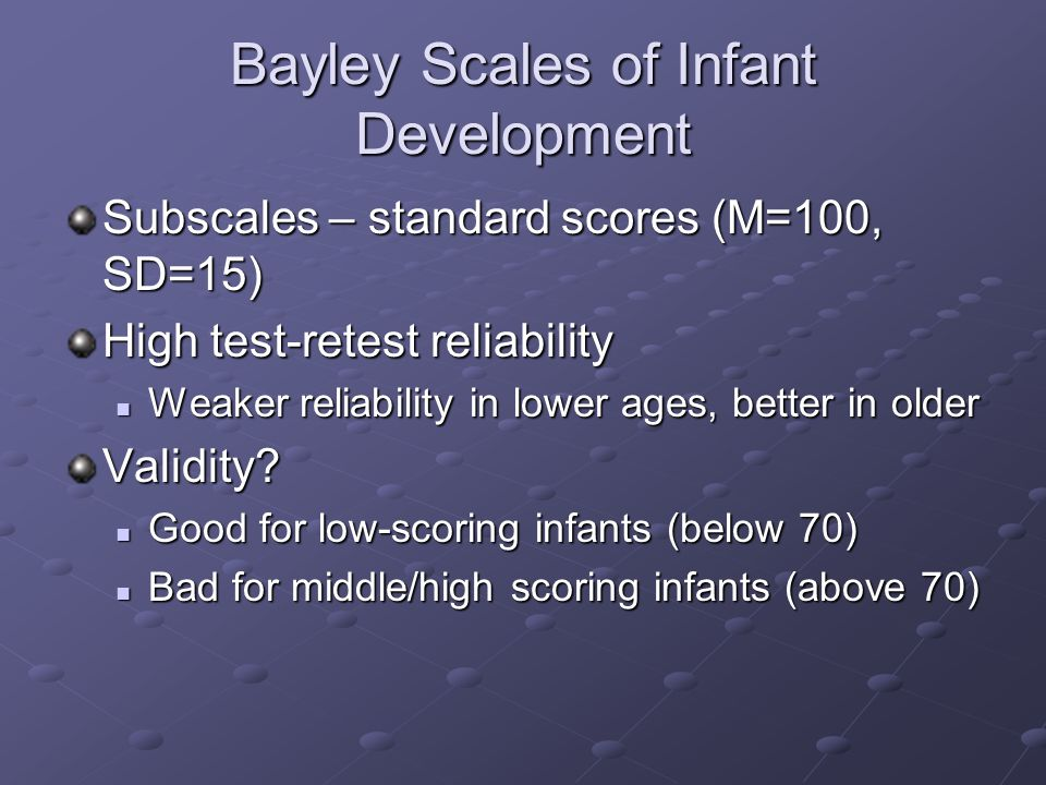 Bayley Scales of Infant Development Subscales – standard scores (M=100, SD=15) High test-retest reliability Weaker reliability in lower ages, better in older Weaker reliability in lower ages, better in olderValidity.