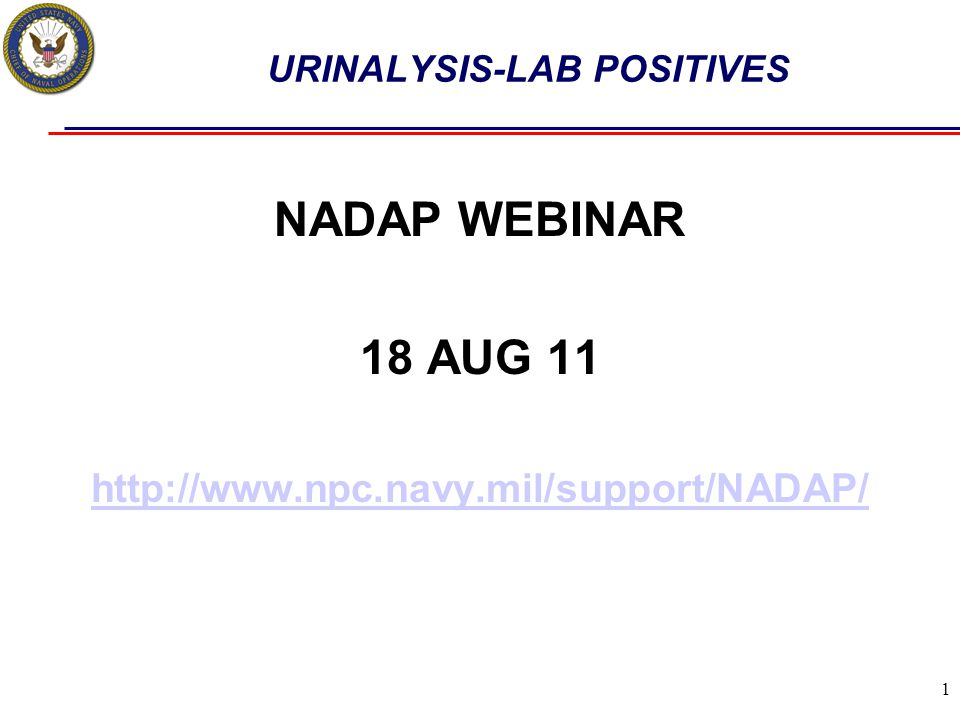 1 URINALYSIS-LAB POSITIVES NADAP WEBINAR 18 AUG 11 http://www.npc.navy.mil/support/NADAP/