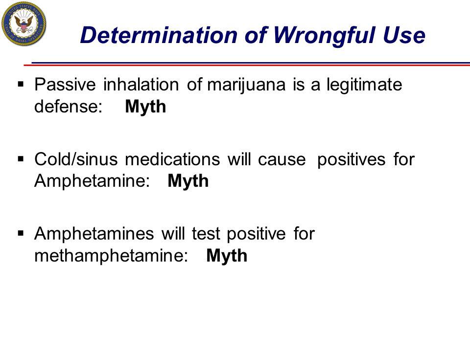  Passive inhalation of marijuana is a legitimate defense: Myth  Cold/sinus medications will cause positives for Amphetamine: Myth  Amphetamines wil