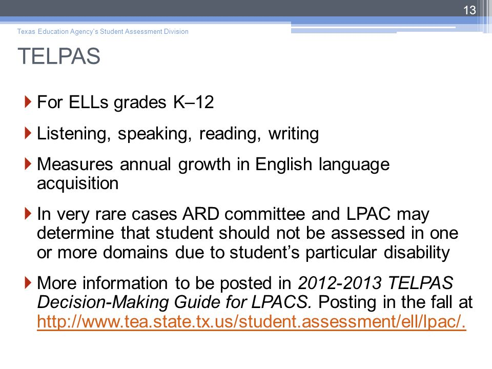 TELPAS  For ELLs grades K–12  Listening, speaking, reading, writing  Measures annual growth in English language acquisition  In very rare cases ARD committee and LPAC may determine that student should not be assessed in one or more domains due to student's particular disability  More information to be posted in 2012-2013 TELPAS Decision-Making Guide for LPACS.