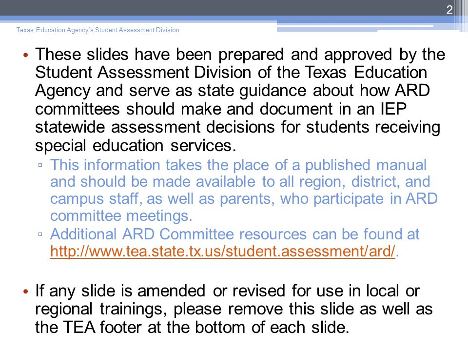 These slides have been prepared and approved by the Student Assessment Division of the Texas Education Agency and serve as state guidance about how ARD committees should make and document in an IEP statewide assessment decisions for students receiving special education services.