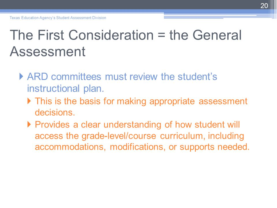 The First Consideration = the General Assessment  ARD committees must review the student's instructional plan.