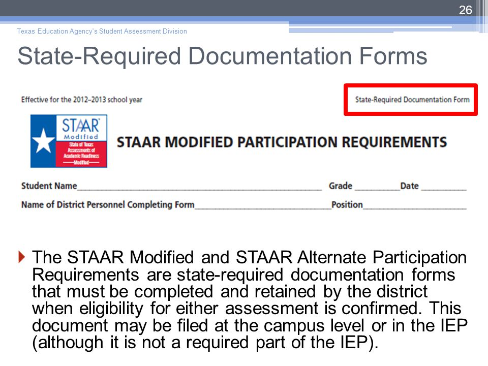 State-Required Documentation Forms  The STAAR Modified and STAAR Alternate Participation Requirements are state-required documentation forms that must be completed and retained by the district when eligibility for either assessment is confirmed.