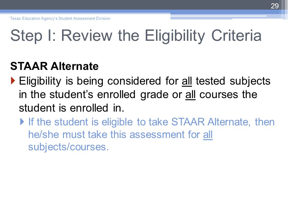 Step I: Review the Eligibility Criteria STAAR Alternate  Eligibility is being considered for all tested subjects in the student's enrolled grade or all courses the student is enrolled in.