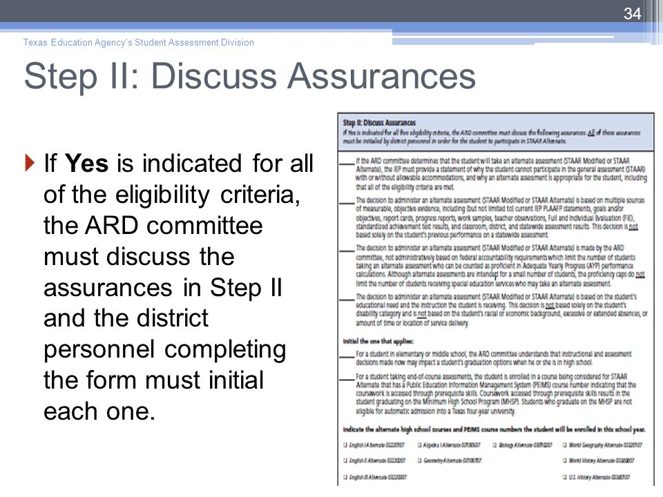 Step II: Discuss Assurances  If Yes is indicated for all of the eligibility criteria, the ARD committee must discuss the assurances in Step II and the district personnel completing the form must initial each one.