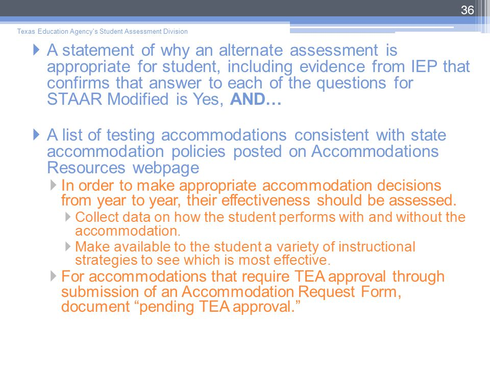  A statement of why an alternate assessment is appropriate for student, including evidence from IEP that confirms that answer to each of the questions for STAAR Modified is Yes, AND…  A list of testing accommodations consistent with state accommodation policies posted on Accommodations Resources webpage  In order to make appropriate accommodation decisions from year to year, their effectiveness should be assessed.