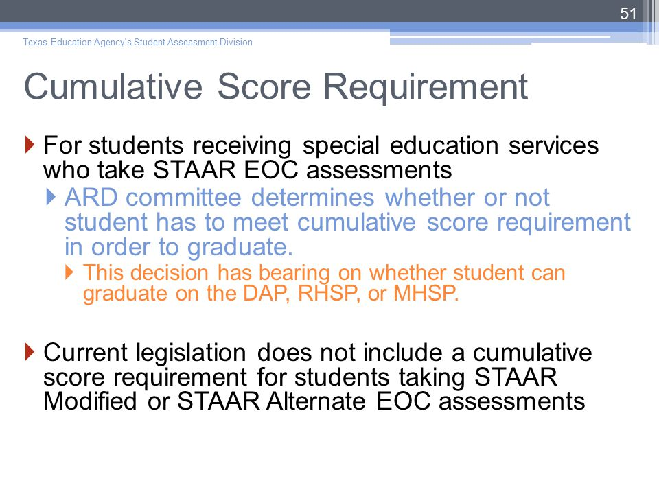 Cumulative Score Requirement  For students receiving special education services who take STAAR EOC assessments  ARD committee determines whether or not student has to meet cumulative score requirement in order to graduate.