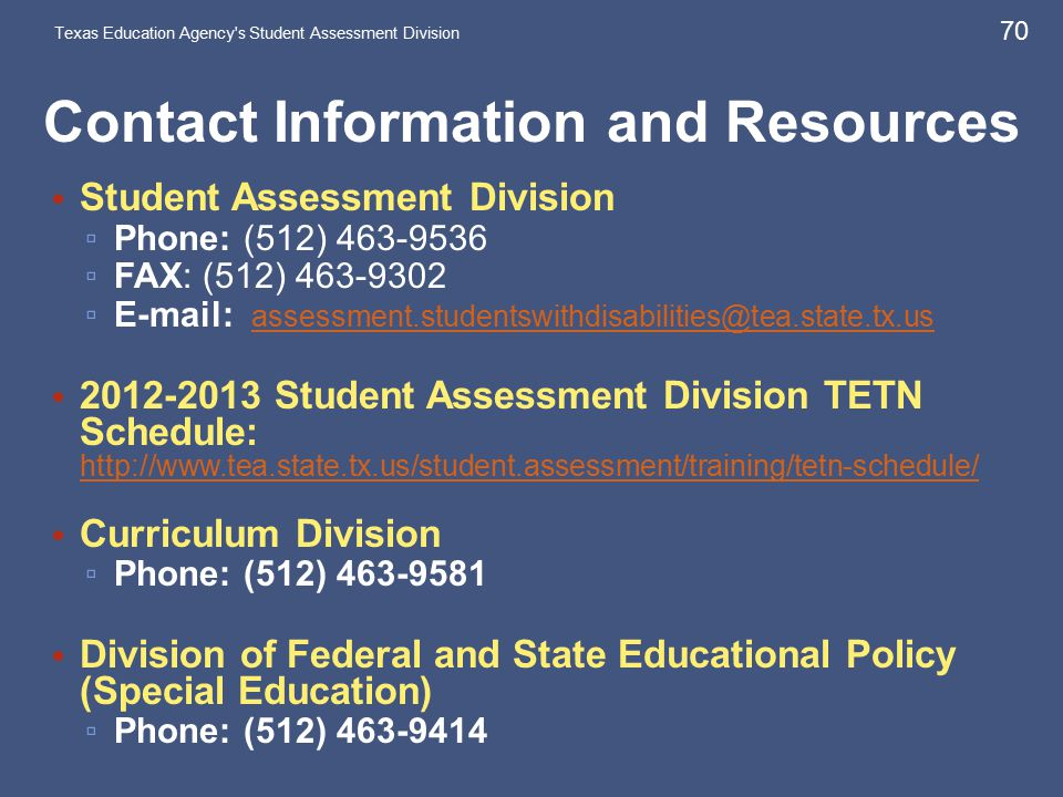 Contact Information and Resources Student Assessment Division ▫ Phone: (512) 463-9536 ▫ FAX: (512) 463-9302 ▫ E-mail: assessment.studentswithdisabilities@tea.state.tx.us assessment.studentswithdisabilities@tea.state.tx.us 2012-2013 Student Assessment Division TETN Schedule: http://www.tea.state.tx.us/student.assessment/training/tetn-schedule/ http://www.tea.state.tx.us/student.assessment/training/tetn-schedule/ Curriculum Division ▫ Phone: (512) 463-9581 Division of Federal and State Educational Policy (Special Education) ▫ Phone: (512) 463-9414 Texas Education Agency s Student Assessment Division 70