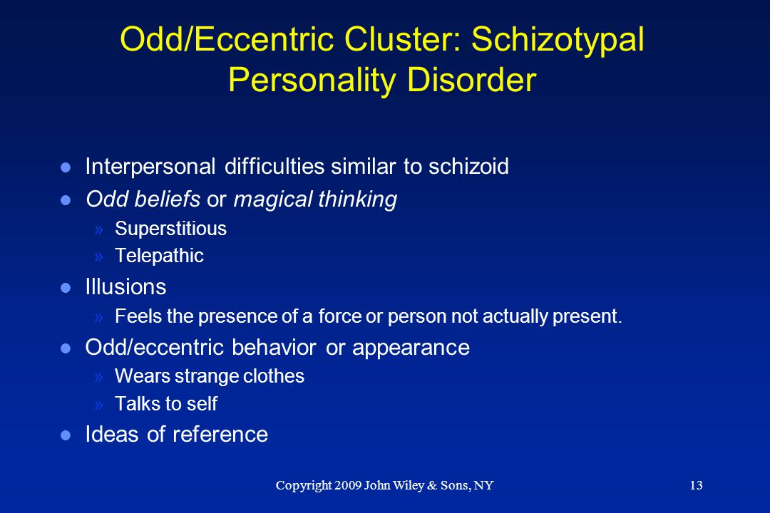Copyright 2009 John Wiley & Sons, NY13 Odd/Eccentric Cluster: Schizotypal Personality Disorder l Interpersonal difficulties similar to schizoid l Odd