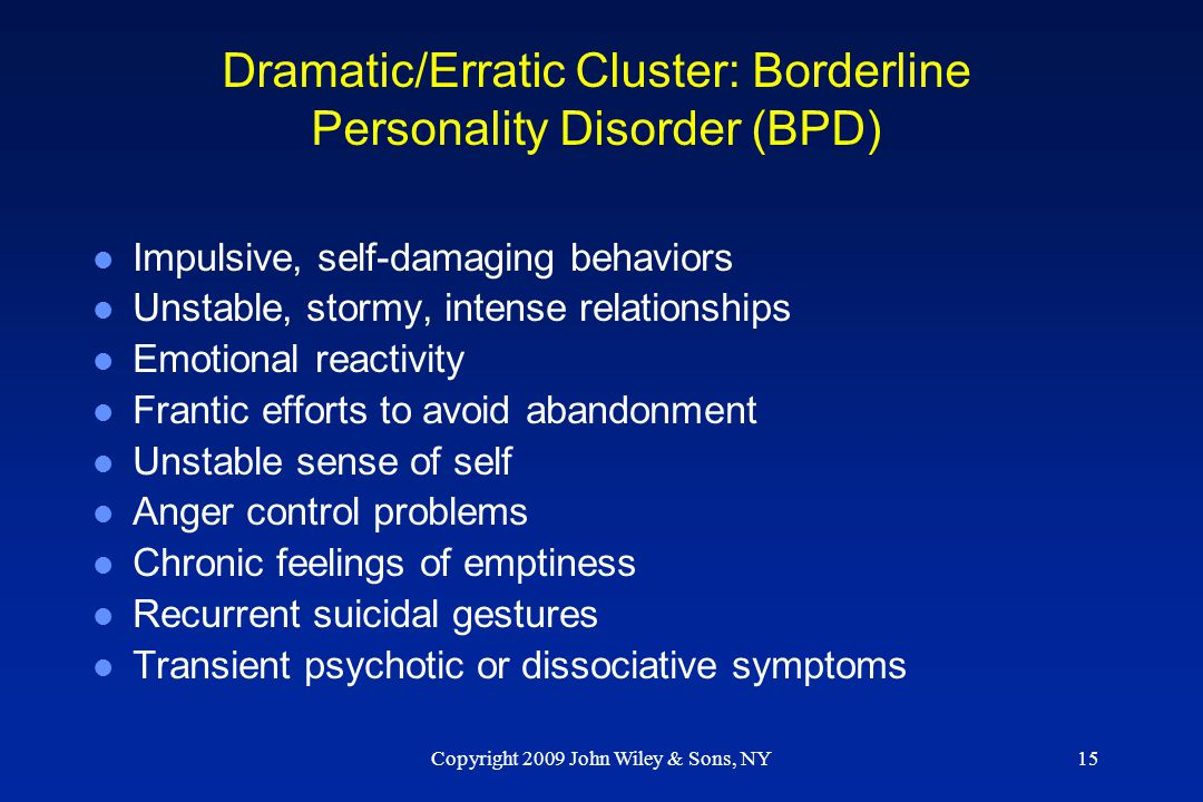 Copyright 2009 John Wiley & Sons, NY15 Dramatic/Erratic Cluster: Borderline Personality Disorder (BPD) l Impulsive, self-damaging behaviors l Unstable