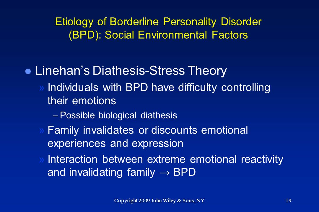 Copyright 2009 John Wiley & Sons, NY19 Etiology of Borderline Personality Disorder (BPD): Social Environmental Factors l Linehan's Diathesis-Stress Th
