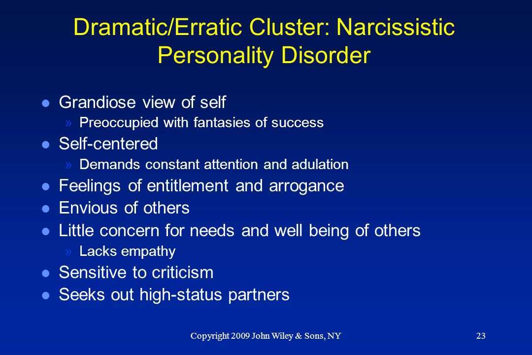 Copyright 2009 John Wiley & Sons, NY23 Dramatic/Erratic Cluster: Narcissistic Personality Disorder l Grandiose view of self »Preoccupied with fantasie