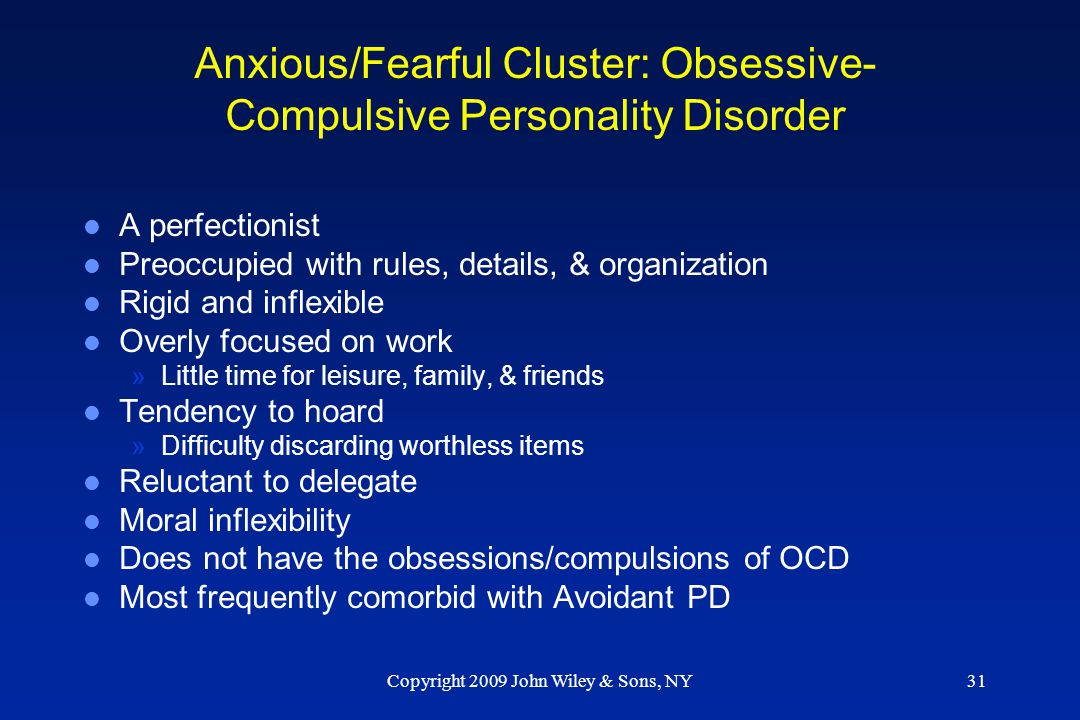 Copyright 2009 John Wiley & Sons, NY31 Anxious/Fearful Cluster: Obsessive- Compulsive Personality Disorder l A perfectionist l Preoccupied with rules,
