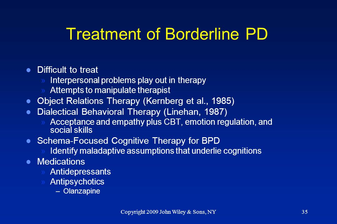 Copyright 2009 John Wiley & Sons, NY35 Treatment of Borderline PD l Difficult to treat »Interpersonal problems play out in therapy »Attempts to manipu