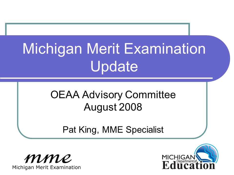 Michigan Merit Examination Update OEAA Advisory Committee August 2008 Pat King, MME Specialist