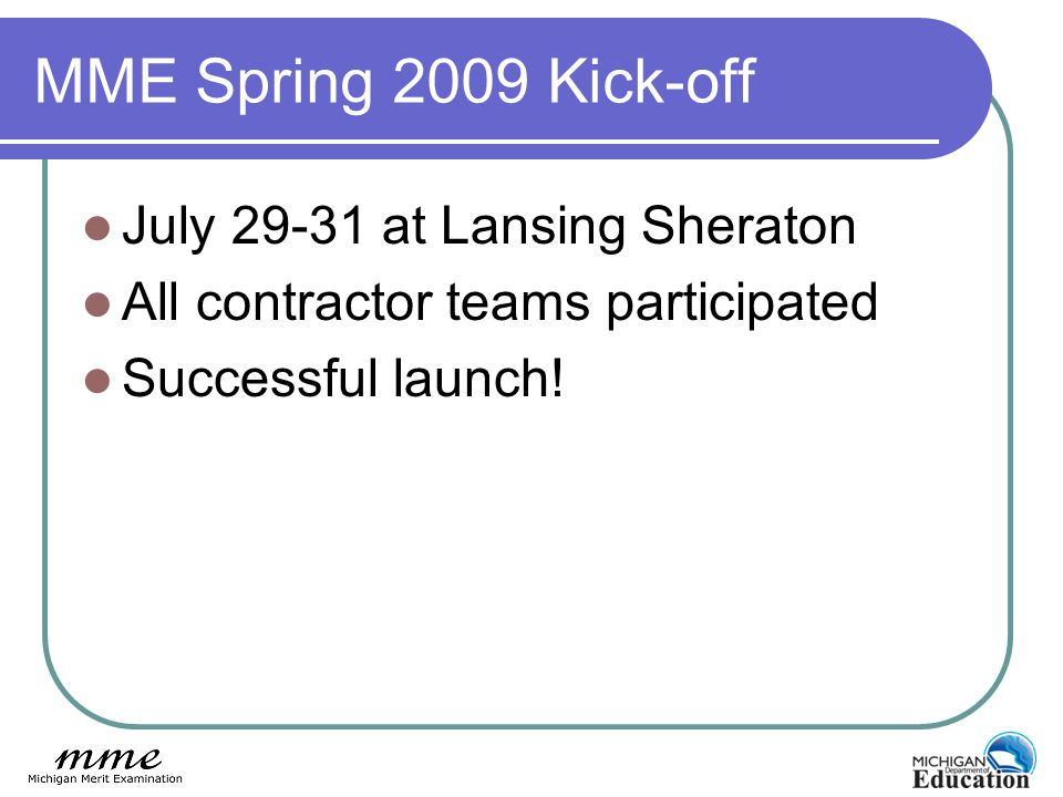 MME Spring 2009 Kick-off July 29-31 at Lansing Sheraton All contractor teams participated Successful launch!