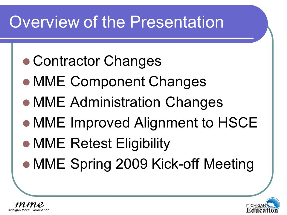 Overview of the Presentation Contractor Changes MME Component Changes MME Administration Changes MME Improved Alignment to HSCE MME Retest Eligibility MME Spring 2009 Kick-off Meeting