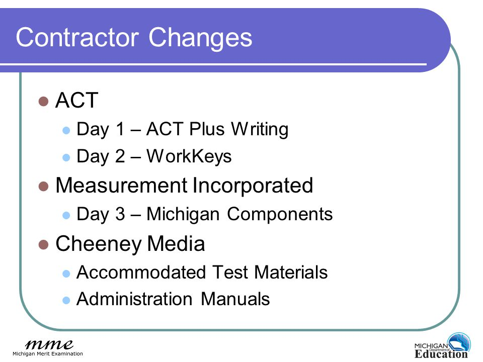 Contractor Changes ACT Day 1 – ACT Plus Writing Day 2 – WorkKeys Measurement Incorporated Day 3 – Michigan Components Cheeney Media Accommodated Test Materials Administration Manuals