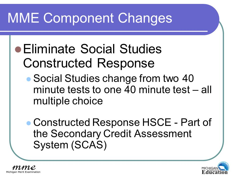 MME Component Changes Eliminate Social Studies Constructed Response Social Studies change from two 40 minute tests to one 40 minute test – all multiple choice Constructed Response HSCE - Part of the Secondary Credit Assessment System (SCAS)