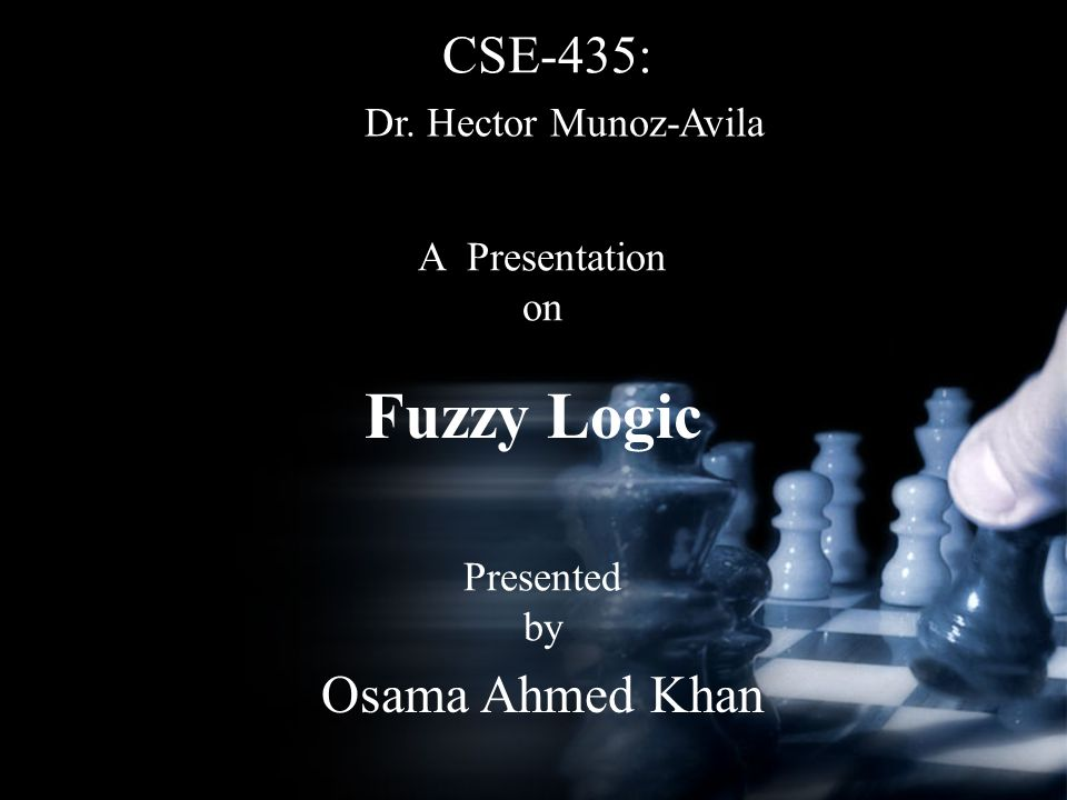 Fuzzy Logic CSE-435: A Presentation on Presented by Osama Ahmed Khan Dr. Hector Munoz-Avila