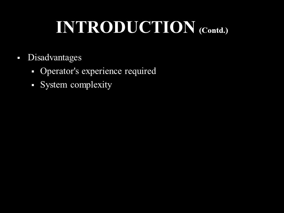 INTRODUCTION (Contd.)  Disadvantages  Operator s experience required  System complexity