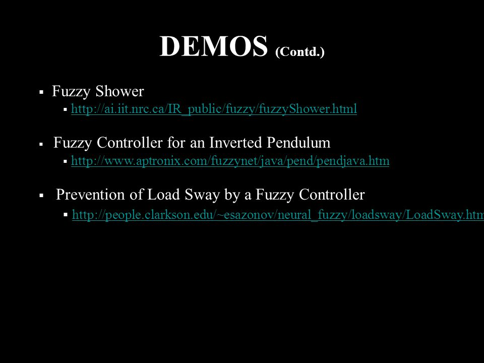 DEMOS (Contd.)  Fuzzy Shower  http://ai.iit.nrc.ca/IR_public/fuzzy/fuzzyShower.htmlhttp://ai.iit.nrc.ca/IR_public/fuzzy/fuzzyShower.html  Fuzzy Controller for an Inverted Pendulum  http://www.aptronix.com/fuzzynet/java/pend/pendjava.htmhttp://www.aptronix.com/fuzzynet/java/pend/pendjava.htm  Prevention of Load Sway by a Fuzzy Controller  http://people.clarkson.edu/~esazonov/neural_fuzzy/loadsway/LoadSway.htm http://people.clarkson.edu/~esazonov/neural_fuzzy/loadsway/LoadSway.htm