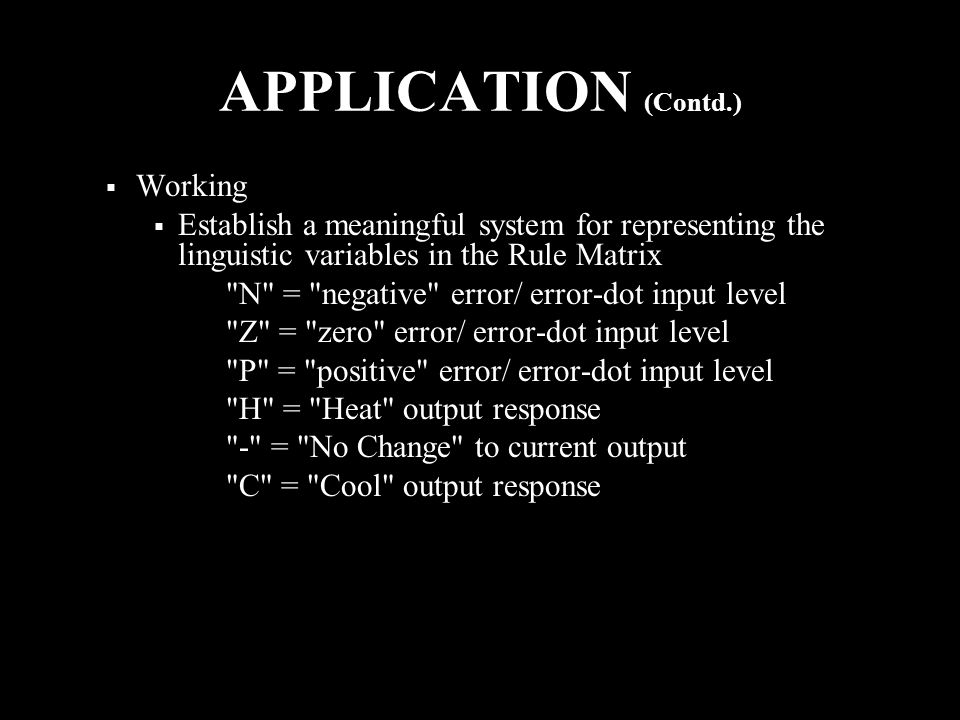 APPLICATION (Contd.)  Working  Establish a meaningful system for representing the linguistic variables in the Rule Matrix N = negative error/ error-dot input level Z = zero error/ error-dot input level P = positive error/ error-dot input level H = Heat output response - = No Change to current output C = Cool output response