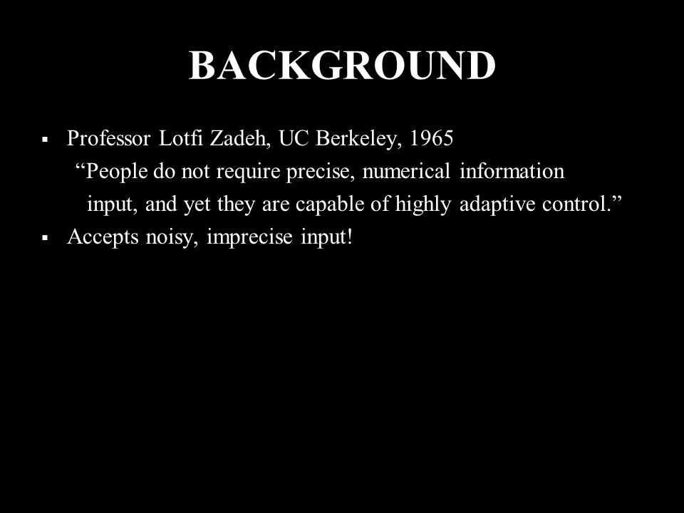 BACKGROUND  Professor Lotfi Zadeh, UC Berkeley, 1965 People do not require precise, numerical information input, and yet they are capable of highly adaptive control.  Accepts noisy, imprecise input!