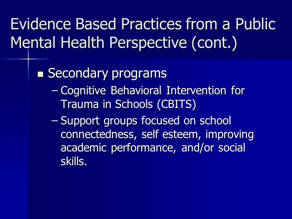 Evidence Based Practices from a Public Mental Health Perspective (cont.) Secondary programs Secondary programs –Cognitive Behavioral Intervention for Trauma in Schools (CBITS) –Support groups focused on school connectedness, self esteem, improving academic performance, and/or social skills.