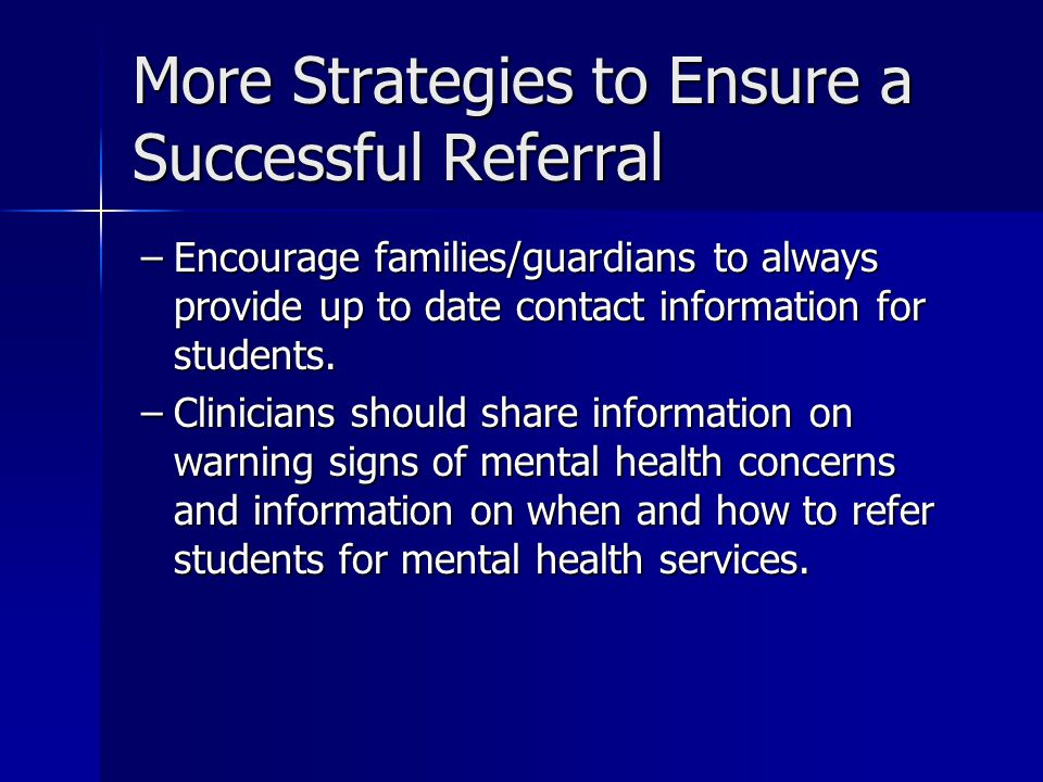 More Strategies to Ensure a Successful Referral –Encourage families/guardians to always provide up to date contact information for students.