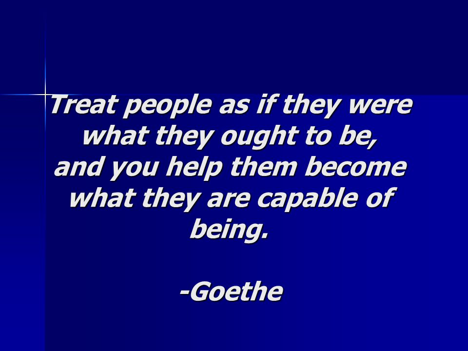 Treat people as if they were what they ought to be, and you help them become what they are capable of being.