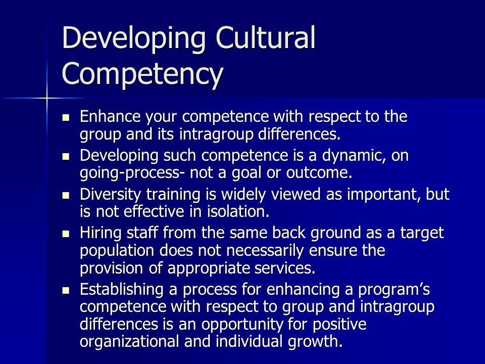 Developing Cultural Competency Enhance your competence with respect to the group and its intragroup differences.