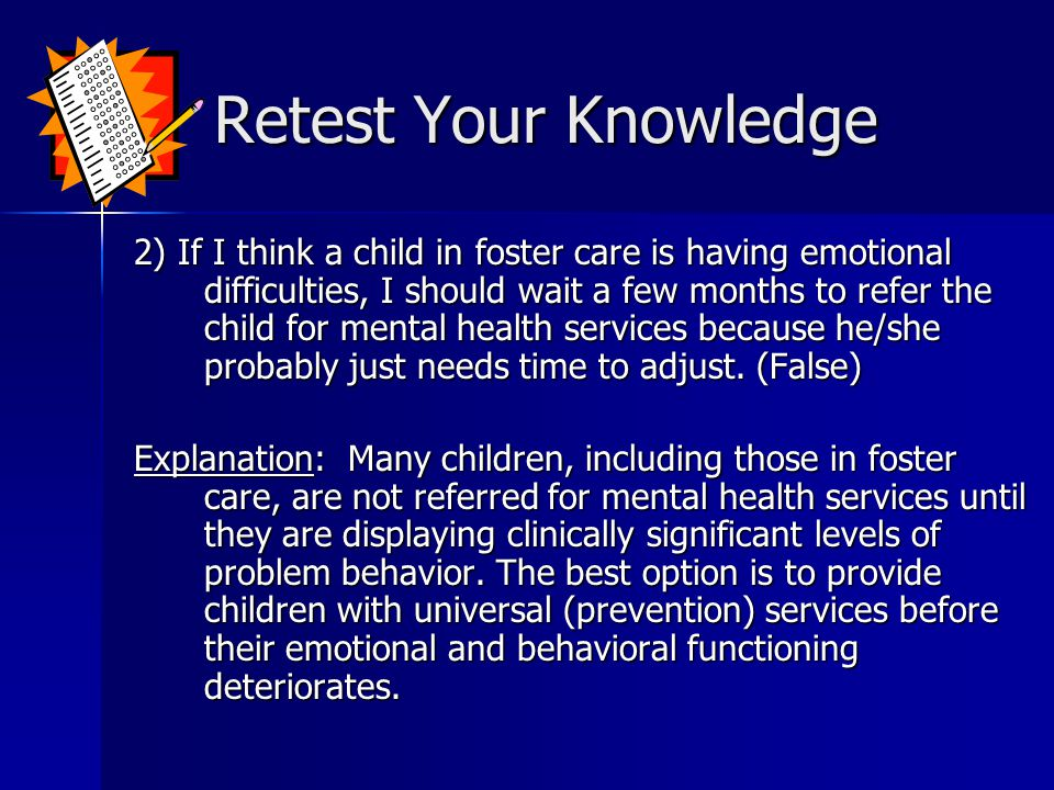Retest Your Knowledge Retest Your Knowledge 2) If I think a child in foster care is having emotional difficulties, I should wait a few months to refer the child for mental health services because he/she probably just needs time to adjust.