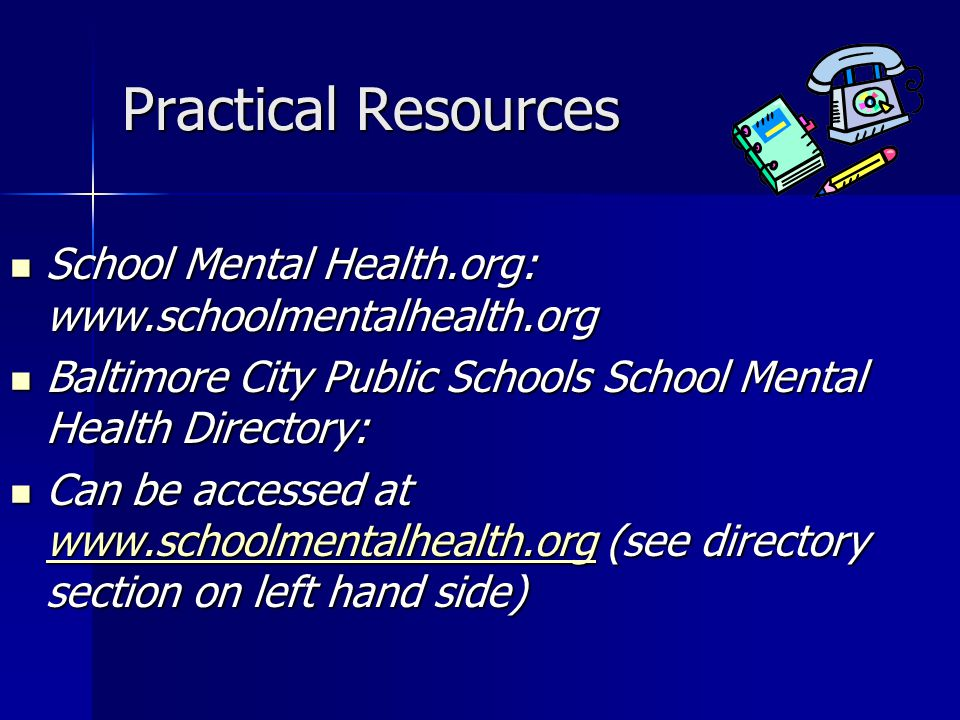 Practical Resources School Mental Health.org: www.schoolmentalhealth.org School Mental Health.org: www.schoolmentalhealth.org Baltimore City Public Schools School Mental Health Directory: Baltimore City Public Schools School Mental Health Directory: Can be accessed at www.schoolmentalhealth.org (see directory section on left hand side) Can be accessed at www.schoolmentalhealth.org (see directory section on left hand side) www.schoolmentalhealth.org