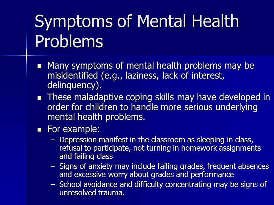 Symptoms of Mental Health Problems Many symptoms of mental health problems may be misidentified (e.g., laziness, lack of interest, delinquency).