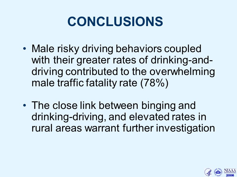 CONCLUSIONS Male risky driving behaviors coupled with their greater rates of drinking-and- driving contributed to the overwhelming male traffic fatality rate (78%) The close link between binging and drinking-driving, and elevated rates in rural areas warrant further investigation