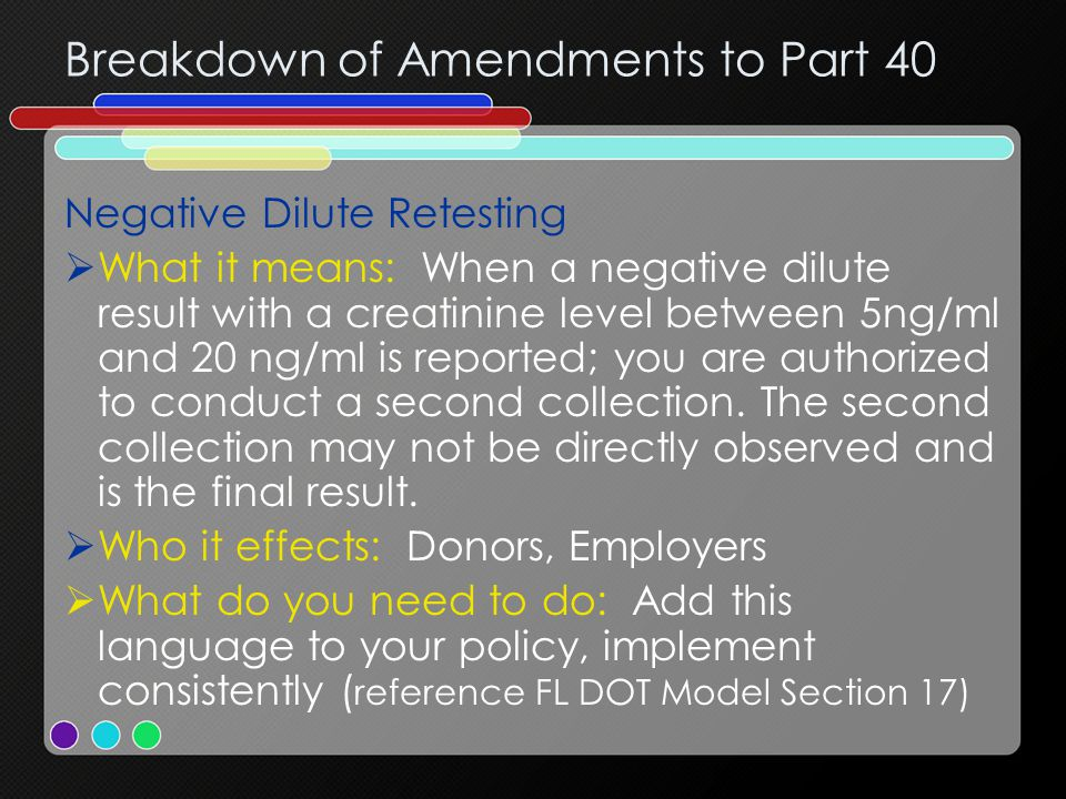 Breakdown of Amendments to Part 40 Negative Dilute Retesting  What it means: When a negative dilute result with a creatinine level between 5ng/ml and 20 ng/ml is reported; you are authorized to conduct a second collection.