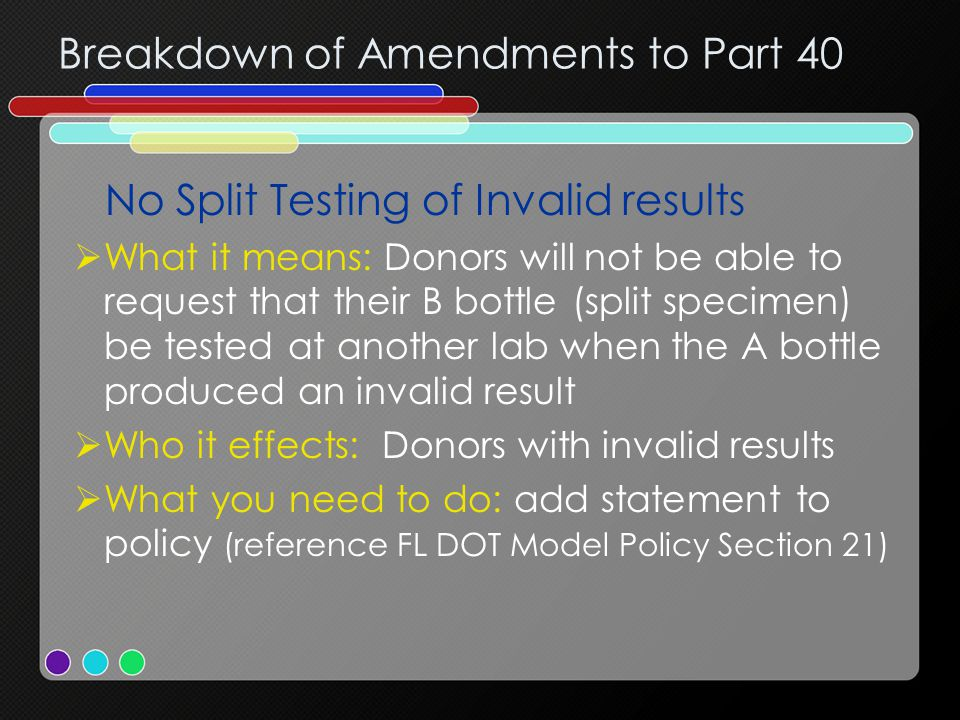 Breakdown of Amendments to Part 40 No Split Testing of Invalid results  What it means: Donors will not be able to request that their B bottle (split specimen) be tested at another lab when the A bottle produced an invalid result  Who it effects: Donors with invalid results  What you need to do: add statement to policy (reference FL DOT Model Policy Section 21)