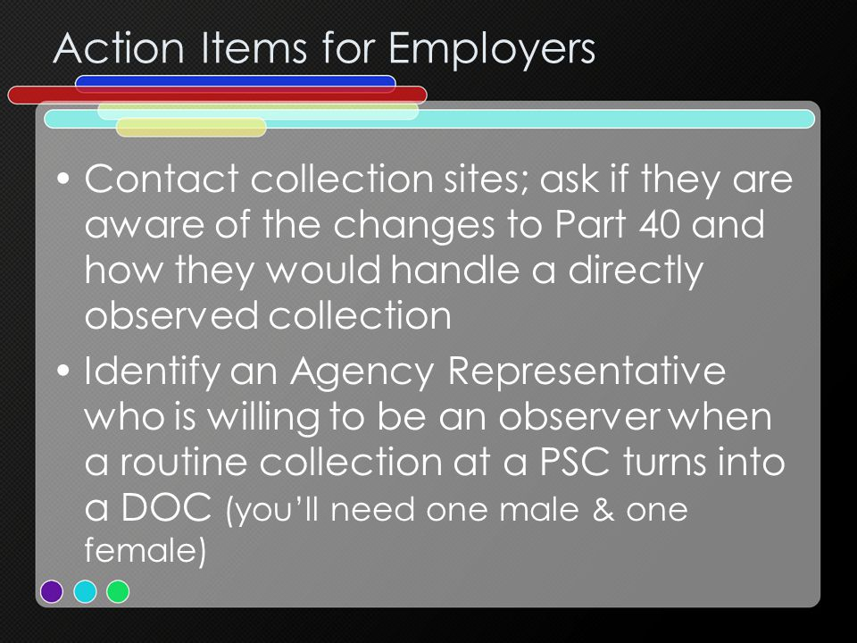 Action Items for Employers Contact collection sites; ask if they are aware of the changes to Part 40 and how they would handle a directly observed collection Identify an Agency Representative who is willing to be an observer when a routine collection at a PSC turns into a DOC (you'll need one male & one female)