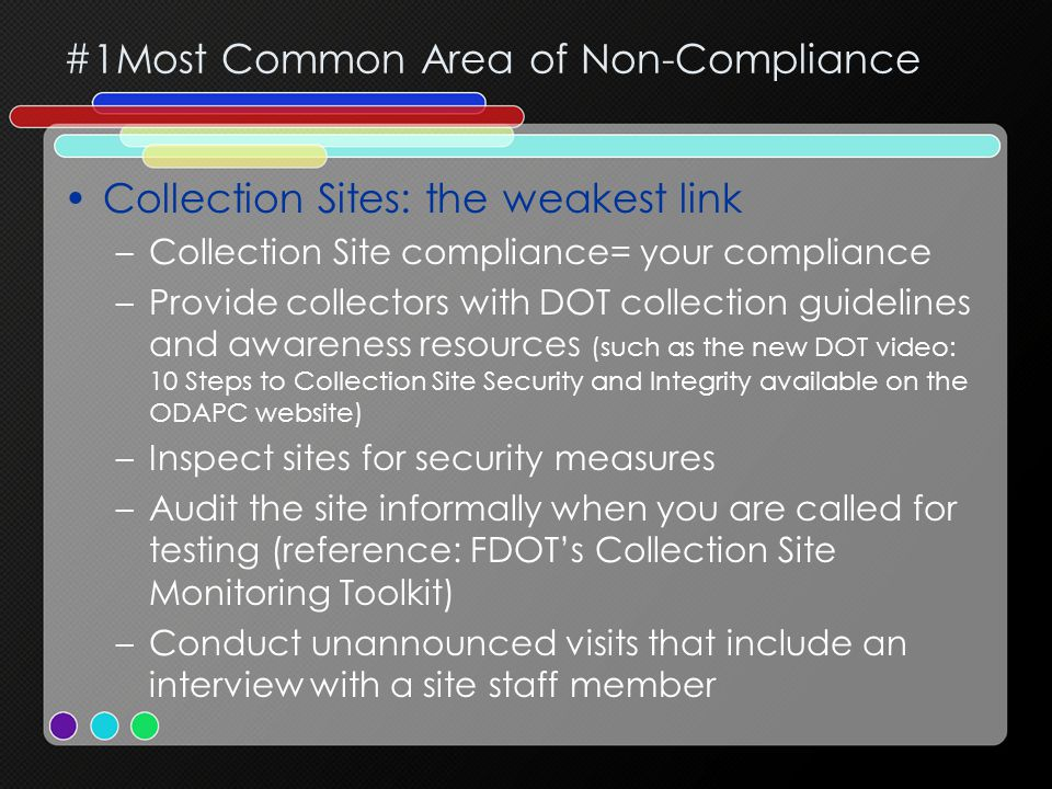 #1Most Common Area of Non-Compliance Collection Sites: the weakest link –Collection Site compliance= your compliance –Provide collectors with DOT collection guidelines and awareness resources (such as the new DOT video: 10 Steps to Collection Site Security and Integrity available on the ODAPC website) –Inspect sites for security measures –Audit the site informally when you are called for testing (reference: FDOT's Collection Site Monitoring Toolkit) –Conduct unannounced visits that include an interview with a site staff member