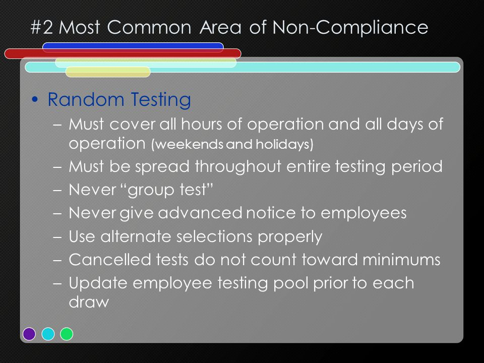 #2 Most Common Area of Non-Compliance Random Testing –Must cover all hours of operation and all days of operation (weekends and holidays) –Must be spread throughout entire testing period –Never group test –Never give advanced notice to employees –Use alternate selections properly –Cancelled tests do not count toward minimums –Update employee testing pool prior to each draw