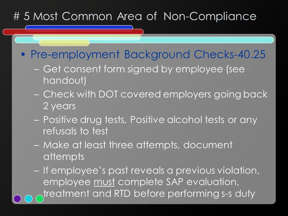# 5 Most Common Area of Non-Compliance Pre-employment Background Checks-40.25 –Get consent form signed by employee (see handout) –Check with DOT covered employers going back 2 years –Positive drug tests, Positive alcohol tests or any refusals to test –Make at least three attempts, document attempts –If employee's past reveals a previous violation, employee must complete SAP evaluation, treatment and RTD before performing s-s duty