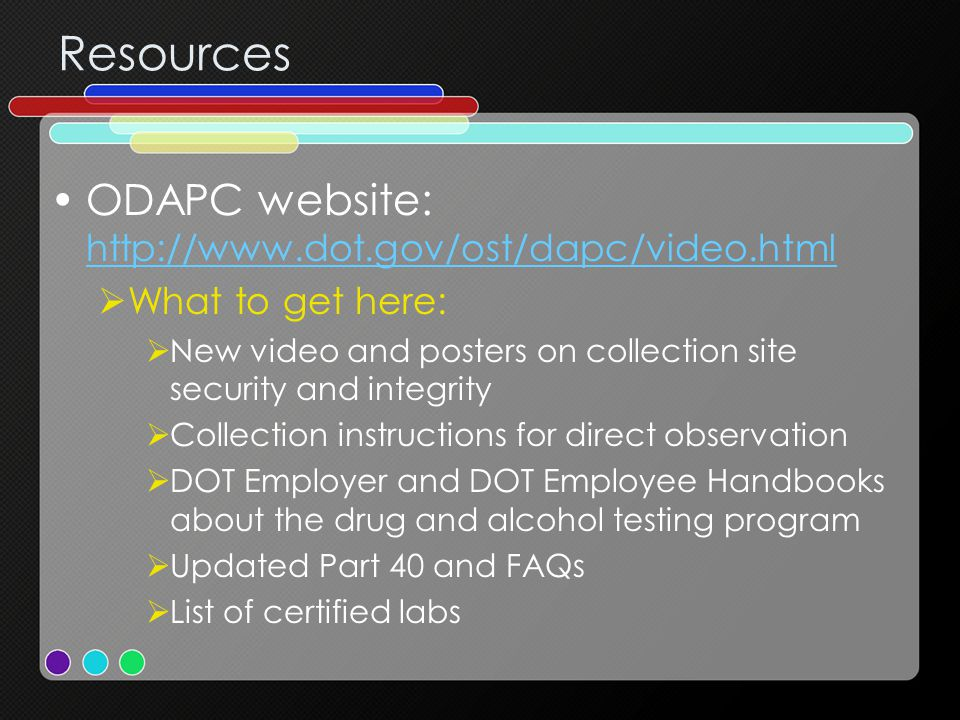 Resources ODAPC website: http://www.dot.gov/ost/dapc/video.html http://www.dot.gov/ost/dapc/video.html  What to get here:  New video and posters on collection site security and integrity  Collection instructions for direct observation  DOT Employer and DOT Employee Handbooks about the drug and alcohol testing program  Updated Part 40 and FAQs  List of certified labs